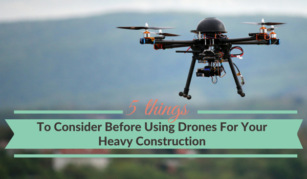 5-things-to-consider-before-using-drones-for your-heavy-construction