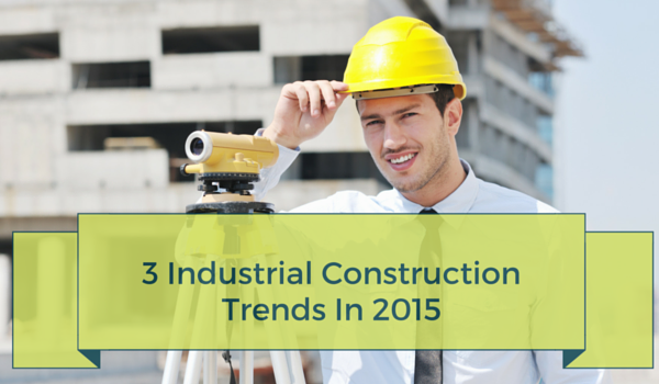 3-Industrial-Construction-Trends-In-2015
