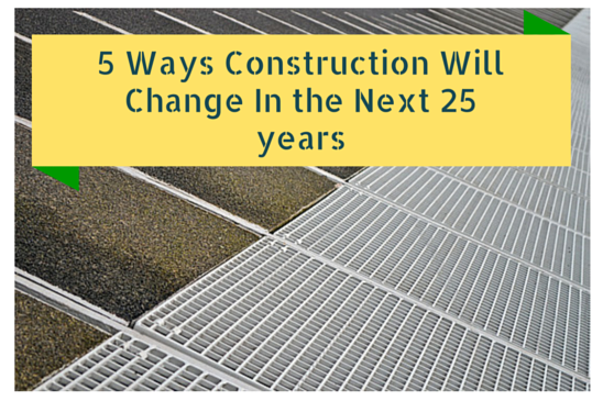 5 Ways Construction Will Change In the Next 25 years