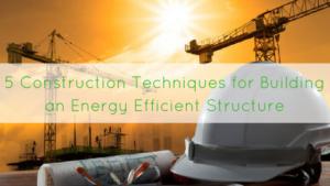 5 Construction Techniques for Building an Energy Efficient Structure
