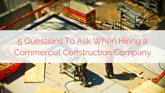 5 Questions To Ask When Hiring a Commercial Construction Company